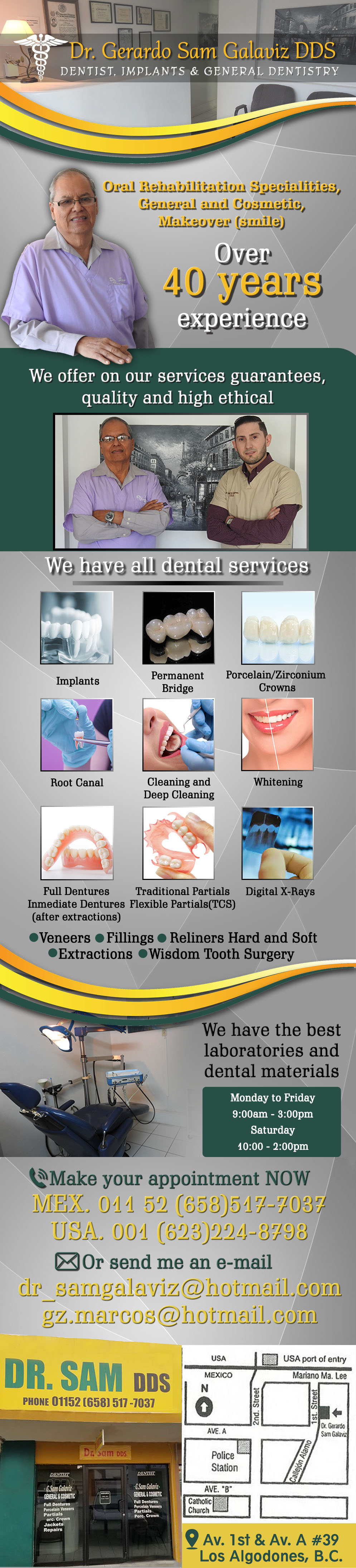 Dentist Gerardo Sam Galaviz D.D.S. in Algodones  in Algodones  We offer on our services guarantees, quality and high ethical. Implants, Porcelain Crowns, Zirconium Crowns, Veneers, Permanent Bridge, Full Dentures, Inmediate Dentures(After Extractions), Reliners Hard and Soft, Traditional Partials (TCS), Extractions, Wisdom Tooth Surgery, Root Canals, Fillings, Whitening, Cleaning and Deep Cleaning, Digital X-Rays.                 full denture porcelain  flexible partial traditional  crowns venners bridges root canal x-rays reline hard or sutt extractions whitening cleaning deep filling implants inmediate plate post traditionals dentist dentistry dds dr sam galaviz los algodones dentista