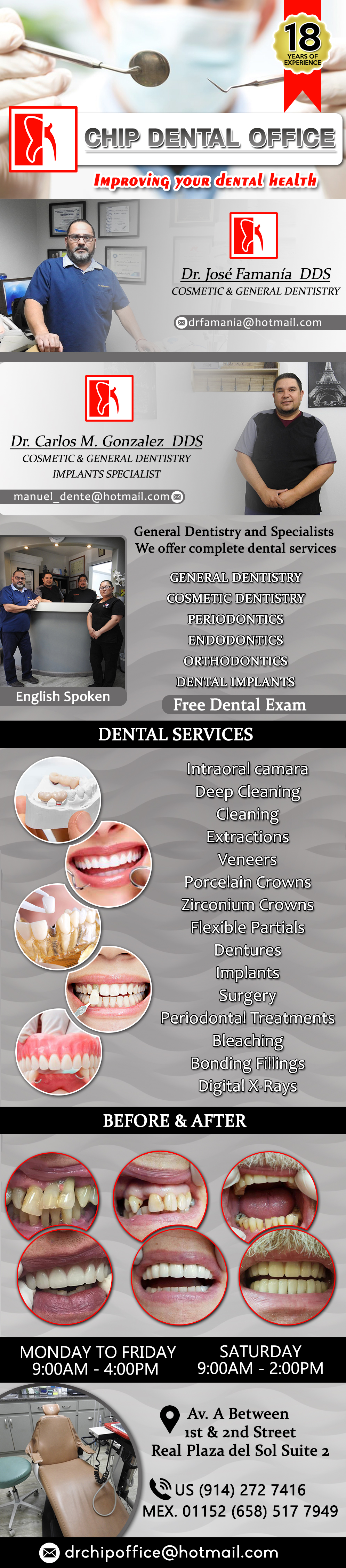 Chip Dental  Office JOSE FAMANIA DDS  CARLOS GONZALEZ DDS in Algodones  in Algodones  General Dentistry and Specialists We offer complete dental services including general dentistry, cosmetic dentistry, periodontics, endodontics, orthodontics and dental implants. Bridges °X-Rays °Porcelain Veneers °Metal Crowns °Dental Bonding °Deep Cleaning °Denture Repair °Traditional Acrylic Dentures °Prescriptions °Root Canals °Metal Bridges °White Fillings °Root Canal Therapy Relines (Hard or Soft) °General Oral Surgeries °Porcelain Crowns °Flexible Partials °Composite Posts °Teeth Whitening °Extractions °Flexible Parials Implants °Porcelain Veneers °Wisdom Tooth Extractions °Metal Posts °Traditional Cleaning °Metal/Acrylic Partials                                     General Dentistry and Specialists We offer complete dental services including general dentistry, cosmetic dentistry, periodontics, endodontics, orthodontics and dental implants. Bridges °X-Rays °Porcelain Veneers °Metal Crowns °Dental Bonding °Deep Cleaning °Denture Repair °Traditional Acrylic Dentures °Prescriptions °Root Canals °Metal Bridges °White Fillings °Root Canal Therapy Relines (Hard or Soft) °General Oral Surgeries °Porcelain Crowns °Flexible Partials °Composite Posts °Teeth Whitening °Extractions °Flexible Parials Implants °Porcelain Veneers °Wisdom Tooth Extractions °Metal Posts °Traditional Cleaning °Metal/Acrylic Partials