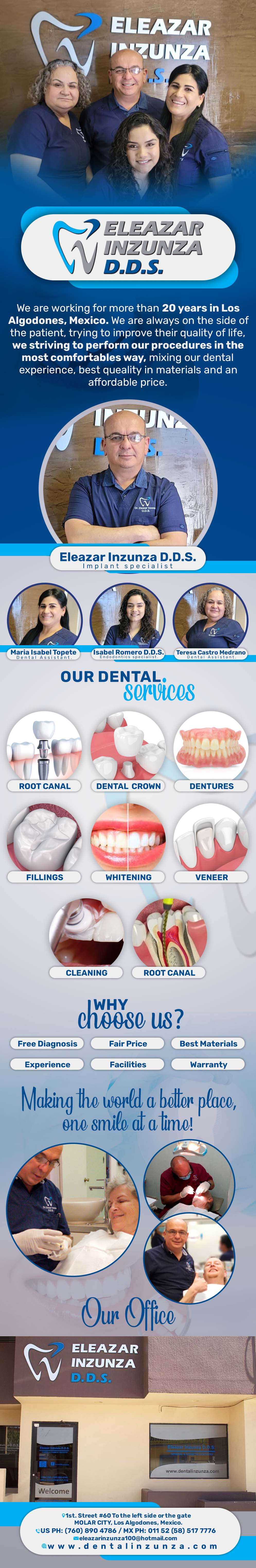 DENTAL OFFICE INZUNZA Eleazar Inzunza DDS in Algodones  in Algodones  General Dentistry and Specialists We offer complete dental services including general dentistry, cosmetic dentistry, periodontics, endodontics, orthodontics and dental implants. Bridges °X-Rays °Porcelain Veneers °Metal Crowns °Dental Bonding °Deep Cleaning °Denture Repair °Traditional Acrylic Dentures °Prescriptions °Root Canals °Metal Bridges °White Fillings °Root Canal Therapy Relines (Hard or Soft) °General Oral Surgeries °Porcelain Crowns °Flexible Partials °Composite Posts °Teeth Whitening          General Dentistry and Specialists We offer complete dental services including general dentistry, cosmetic dentistry, periodontics, endodontics, orthodontics and dental implants. Bridges °X-Rays °Porcelain Veneers °Metal Crowns °Dental Bonding °Deep Cleaning °Denture Repair °Traditional Acrylic Dentures °Prescriptions °Root Canals °Metal Bridges °White Fillings °Root Canal Therapy Relines (Hard or Soft) °General Oral Surgeries °Porcelain Crowns °Flexible Partials °Composite Posts °Teeth Whitening