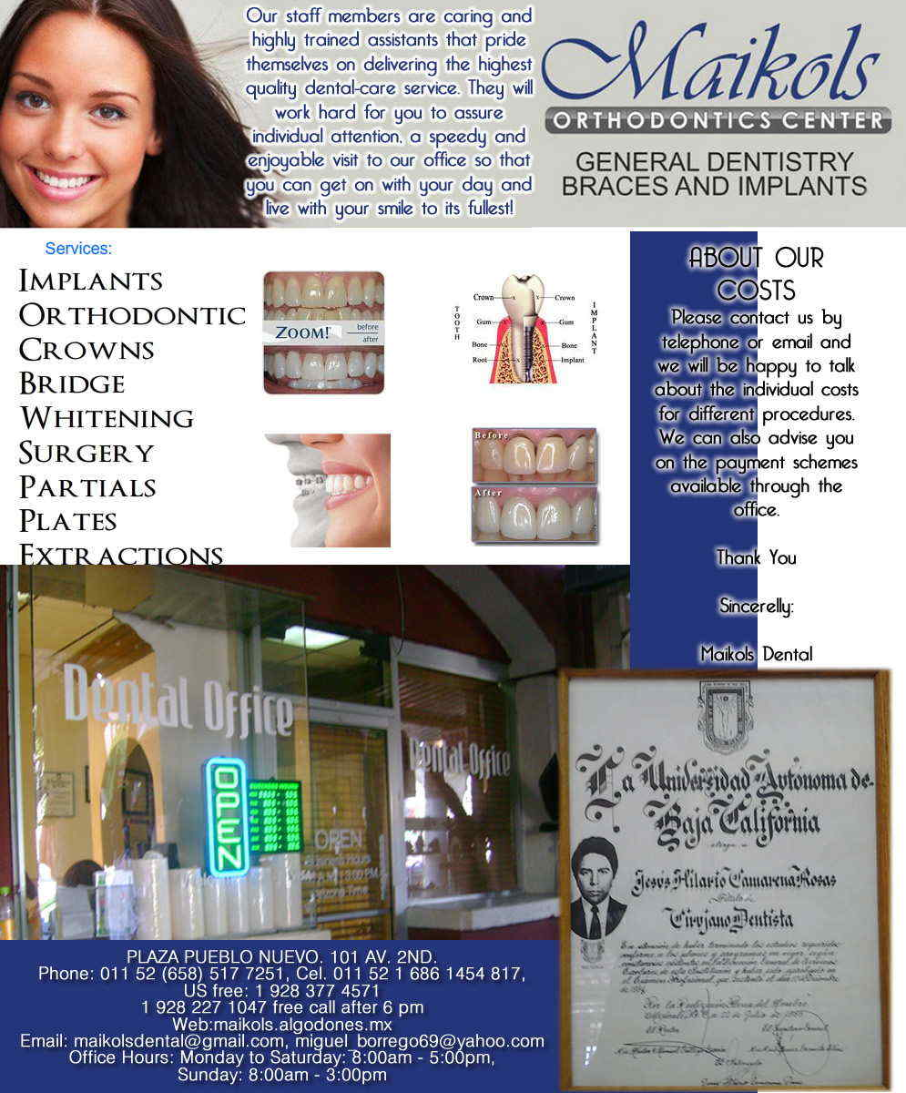 MAIKOLS in Algodones  in Algodones  General Dentistry and Specialists We offer complete dental services including general dentistry, cosmetic dentistry, periodontics, endodontics, orthodontics and dental implants. Bridges °X-Rays °Porcelain Veneers °Metal Crowns °Dental Bonding °Deep Cleaning °Denture Repair °Traditional Acrylic Dentures °Prescriptions °Root Canals °Metal Bridges °White Fillings                      General Dentistry and Specialists We offer complete dental services including general dentistry, cosmetic dentistry, periodontics, endodontics, orthodontics and dental implants. Bridges °X-Rays °Porcelain Veneers °Metal Crowns °Dental Bonding °Deep Cleaning °Denture Repair °Traditional Acrylic Dentures °Prescriptions °Root Canals °Metal Bridges °White Fillings