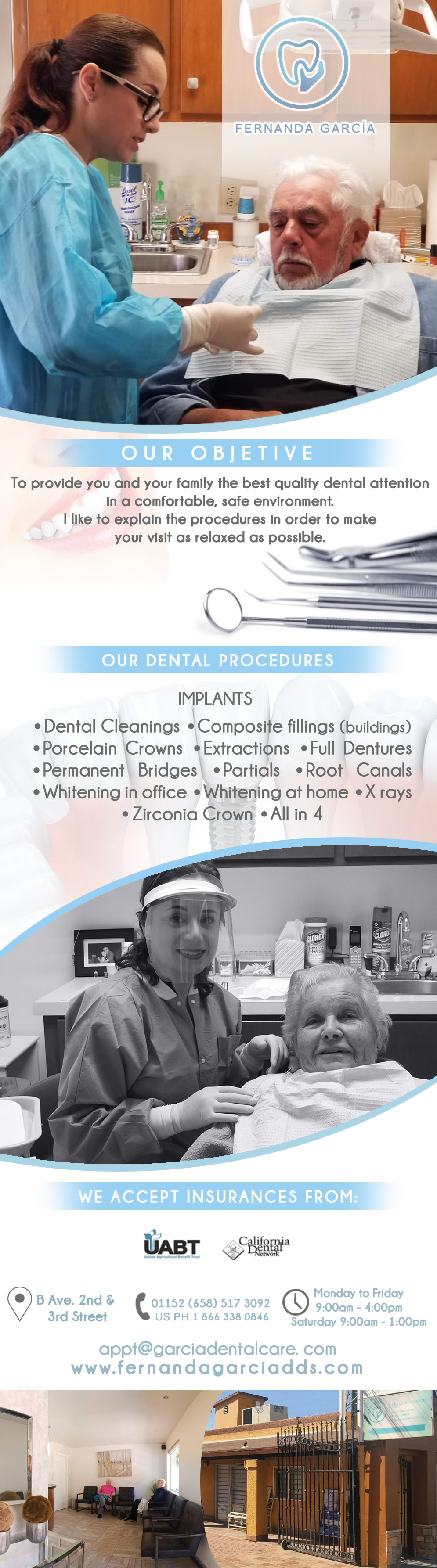 GARCIA DENTAL CARE Fernanda García Blas DDS in Algodones  in Algodones  My objective is to provide you and your family the best quality dental attention in a comfortable, safe environment. I like to explain the procedures in order to make your visit as relaxed as possible. DENTAL PROCEDURES:  IMPLANTS Dental Cleanings Composite fillings (buildings) Porcelain Crowns Extractions Full dentures Permanent Bridges Partials Root Canals Whitening in office Whitening at home X rays         General Dentistry and Specialists We offer complete dental services including general dentistry, cosmetic dentistry, periodontics, endodontics, orthodontics and dental implants. Bridges °X-Rays °Porcelain Veneers °Metal Crowns °Dental Bonding °Deep Cleaning °Denture Repair °Traditional Acrylic    dra garcia
