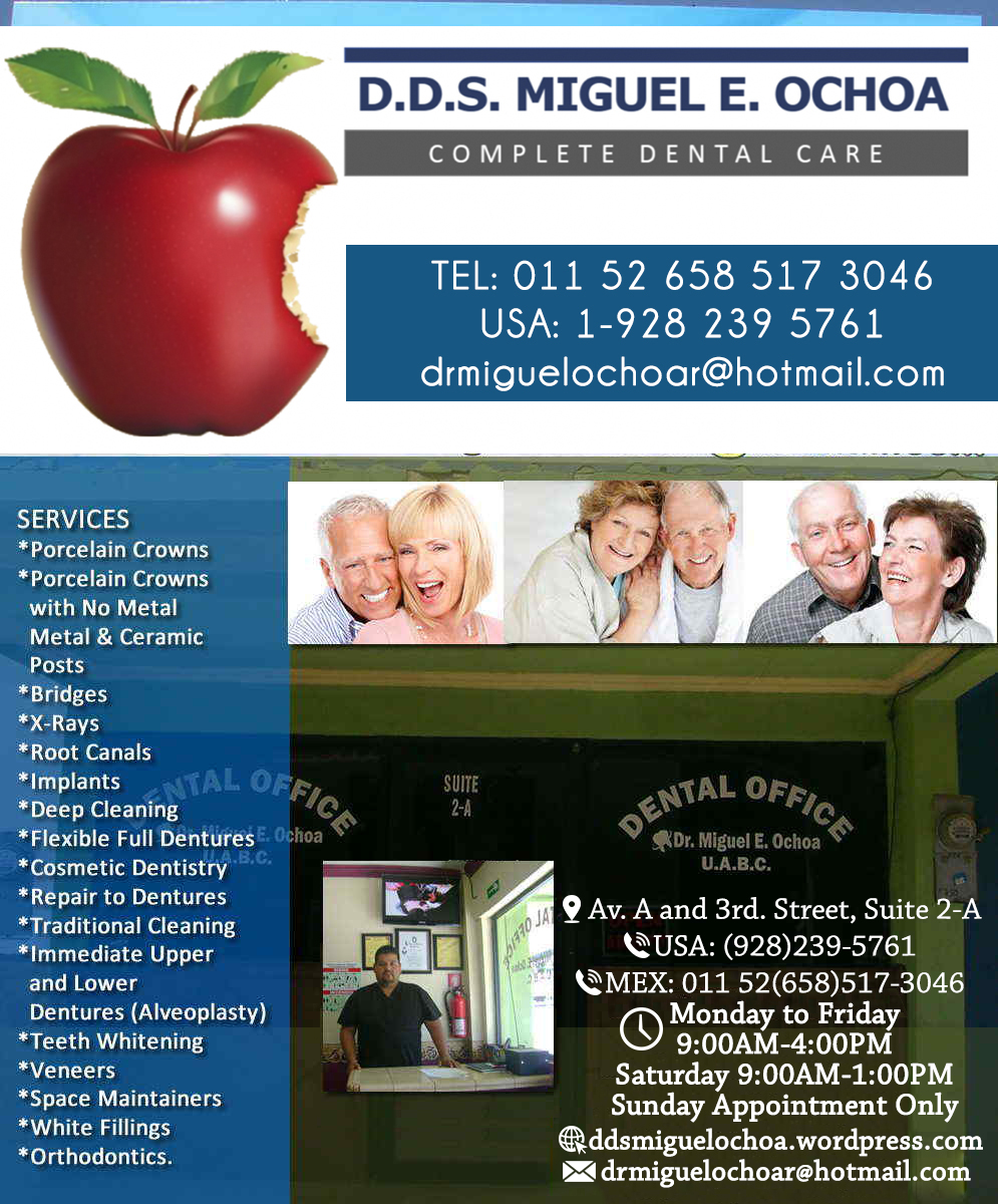 MIGUEL E. OCHOA DDS DENTAL OFFICE in Algodones  in Algodones  General Dentistry and Specialists We offer complete dental services including general dentistry, cosmetic dentistry, periodontics, endodontics, orthodontics and dental implants. Bridges °X-Rays °Porcelain Veneers °Metal Crowns °Dental Bonding °Deep Cleaning °Denture Repair °Traditional Acrylic                  General Dentistry and Specialists We offer complete dental services including general dentistry, cosmetic dentistry, periodontics, endodontics, orthodontics and dental implants. Bridges °X-Rays °Porcelain Veneers °Metal Crowns °Dental Bonding °Deep Cleaning °Denture Repair °Traditional Acrylic