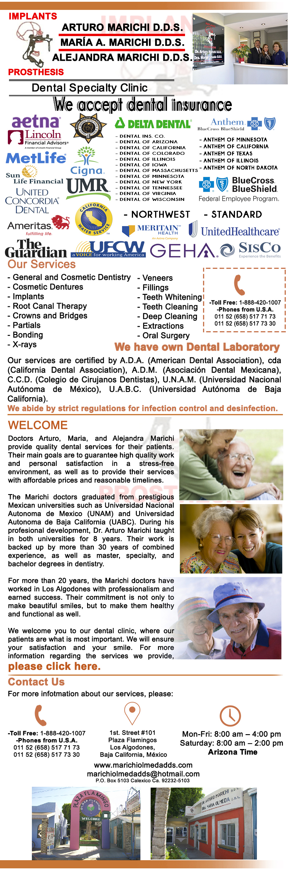 Dr. Arturo Marichi D.D.S. Dra. Maria Marichi D.D.S.  Dra. Alejandra Marichi D.D.S. in Algodones  in Algodones   Our Services General and Cosmetic Dentistry, Cosmetic Dentures, Implants,  Root Canal Therapy, Crowns and Bridges, Partials, Bonding, X-Ray,  Veneers, Fillings, Teeth Whitening, Teeth Cleaning, Deep Cleaning,  Extractions, Oral Surgery. We have own Dental Laboratory.               General Dentistry and Specialists We offer complete dental services including general dentistry, cosmetic dentistry, periodontics, endodontics, orthodontics and dental implants. Bridges °X-Rays °Porcelain Veneers °Metal Crowns °Dental Bonding °Deep Cleaning °Denture Repair °Traditional Acrylic Dentures °Prescriptions °Root Canals °Metal Bridges °White Fillings °Root Canal Therapy Relines (Hard or Soft) °General Oral Surgeries °Porcelain Crowns °Flexible Partials °Composite Posts °Teeth Whitening °Extractions °Flexible Parials Implants °Porcelain Veneers °Wisdom Tooth Extractions °Metal Posts °Traditional Cleaning °Metal/Acrylic Partials °Immediate Upper and Lower Dentures (Alveoplasty)    Our Services General and Cosmetic Dentistry, Cosmetic Dentures, Implants,  Root Canal Therapy, Crowns and Bridges, Partials, Bonding, X-Ray,  Veneers, Fillings, Teeth Whitening, Teeth Cleaning, Deep Cleaning,  Extractions, Oral Surgery. We have own Dental Laboratory. Dentist