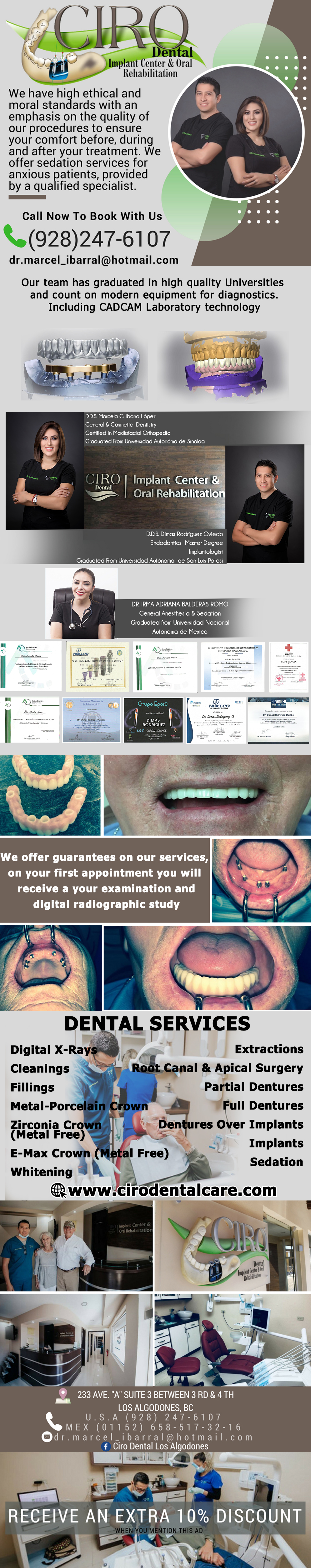 CIRO DENTAL<br>  DDS Marcela G. Ibarra / DDS Dimas Rodríguez O. Endodontics in Algodones  in Algodones  DDS Marcela G. Ibarra<br>  IMPLANT CENTER & ORAL REHABILITATION<br> DDS Dimas Rodriguez O.<br> ENDODONTICS MASTER DEGREE & IMPLANTS.  Dental Services: Digital X-Rays, Cleanings, Fillings, Metal-Porcelain Crown, Zirconia Crown, E-Max Crown, Whitening, Extractions, Root Canal & Apical Surgey, Partial Dentures, Full Dentures, Dentures Over Implants, Implants, Sedation.                                                            dentista dentist endodontics ciro dental implant center  oral rehabilitation dr dimas    Digital X-Rays Cleanings Fillings Metal-Porcelain Crown Zirconia Crown E-Max Crown Whitening Extractions Root Canal & Apical Surgey Partial Dentures Full Dentures Dentures Over Implants Implants Sedation  cad cam