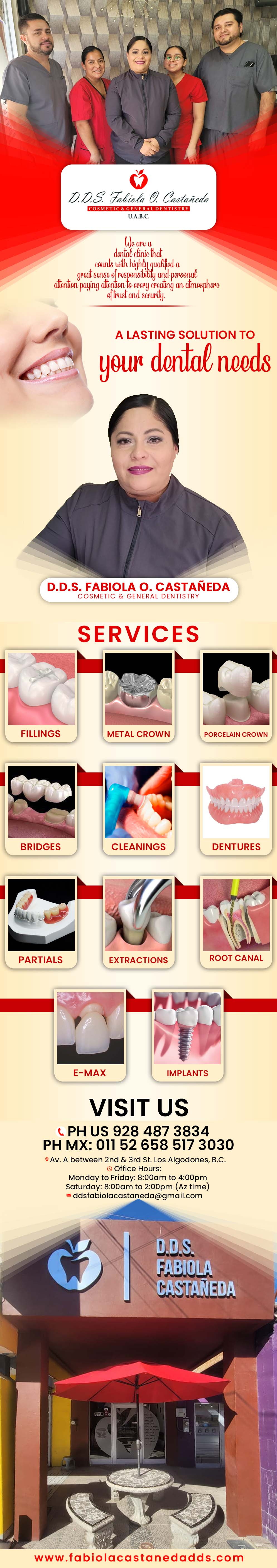 DDS. Fabiola O. Castañeda Cosmetic & General Dentistry in Algodones  in Algodones  We are a dental clinic that counts with highly qualified, a great sense of responsibility and personal attention paying attention to every detail creating an atmosphere of trust and security. Services: Fillings, Bridges, Porcelain Crown, Cleanings, Dentures, Partials, Extractions, Root Canal.
