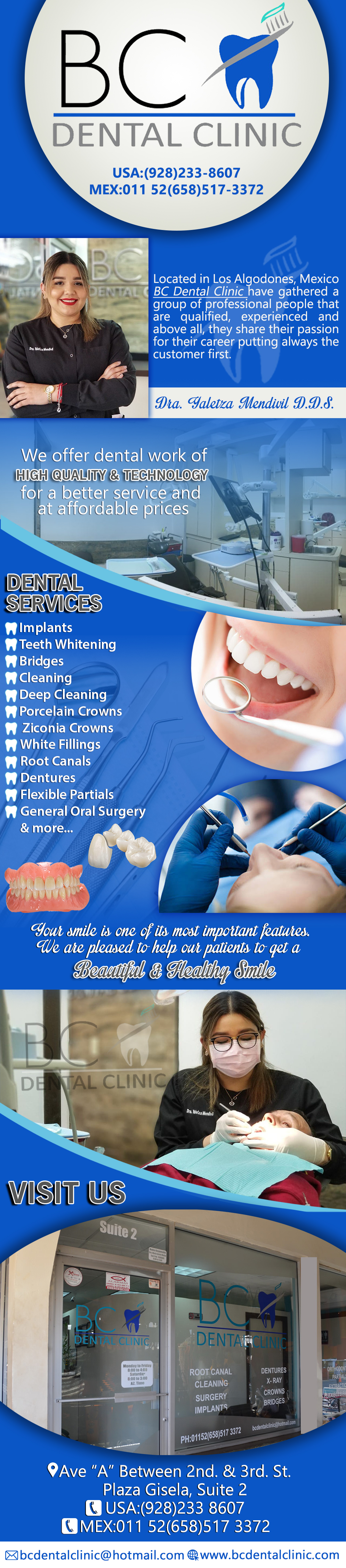 BC Dental Clinic  Yaletza Mendivil DDS in Algodones  in Algodones  General dentistry, cosmetic dentistry, periodontics, endodontics, orthodontics and dental implants. Bridges °X-Rays °Porcelain Veneers °Metal Crowns °Dental Bonding °Deep Cleaning °Denture Repair °Traditional Acrylic Dentures °Prescriptions °Root Canals °Metal Bridges °White Fillings °Root Canal Therapy Relines (Hard or Soft) °General Oral Surgeries °Porcelain Crowns °Zirconia Crowns °Flexible Partials °Composite Posts °Teeth Whitening °Extractions °Flexible Parials Implants °Porcelain Veneers °Wisdom Tooth Extractions °Metal Posts °Traditional Cleaning °MetalAcrylic Partials °Immediate Upper and Lower Dentures (Alveoplasty)             general dentistry, cosmetic dentistry, periodontics, endodontics, orthodontics and dental implants. Bridges °X-Rays °Porcelain Veneers °Metal Crowns °Dental Bonding °Deep Cleaning °Denture Repair °Traditional Acrylic Dentures °Prescriptions °Root Canals °Metal Bridges °White Fillings °Root Canal Therapy Relines (Hard or Soft) °General Oral Surgeries °Porcelain Crowns °Flexible Partials °Composite Posts °Teeth Whitening °Extractions °Flexible Parials Implants °Porcelain Veneers °Wisdom Tooth Extractions °Metal Posts °Traditional Cleaning °MetalAcrylic Partials °Immediate Upper and Lower Dentures (Alveoplasty)
