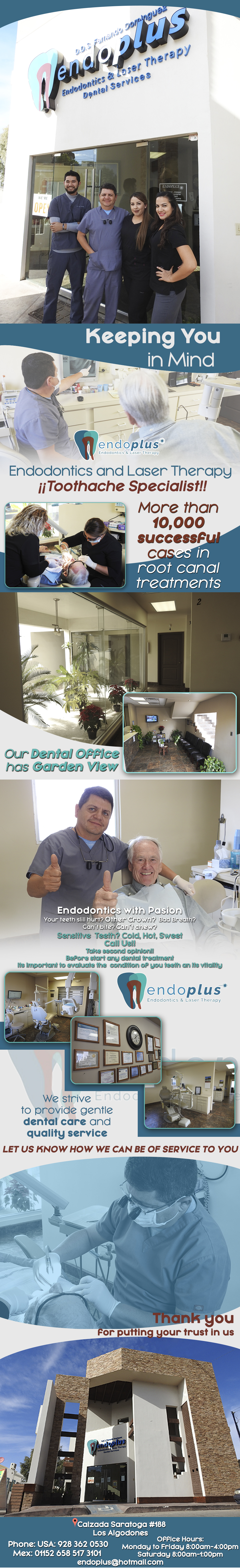 """Endoplus Fernando Dominguez DDS in Algodones  in Algodones  Endodontic Specialist. More than 10,000 successful cases in root canal treatments.  Keeping you in Mind...  """"Keeping You in Mind"""" Endodontics and Laser Therapy ¡¡Toothache Specialist!! Although we understand coming to the dentist may not be the most pleasant place, we´ll make it our number one priority  to help you have the best experience. We strive to provide gentle dental care and quality service. Let us know how we can be of service to you.  Thank you for putting your trust in us.                      endodoncia endodontics endo plus endo-plus dr dr. dominguez  fernando dominguez d.d.s. dds.  endodoncista Endodontist root canal endodonics and laser therapy root canal treatments  dentist dentistry  dental  quality service  smile treatments"""