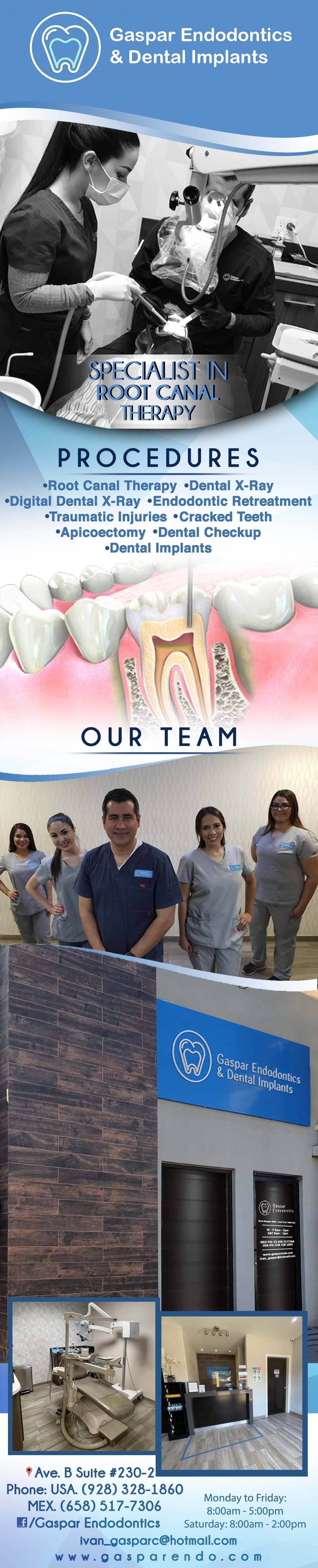 GASPAR ENDODONTICS Ivan Gaspar DDS in Algodones  in Algodones  Dr. Gaspar received his dental degree from University of Baja California School of Dentistry in 1999. He and went on to complete his postgraduate work in endodontics at same University in 2001.Dr. Gaspar Has been in full-time practice as an endodontist since 2001. He currently maintains a full-time clinical practice, Gaspar Endodontics in Los Algodones, limited to endodontics.  Member Mexican Dental Association. endodoncia endodontics  smile treatments Endodontic Specialist 	 Root Canal Therapy Traumatic Injuries Cracked Teeth Fractured Cusp